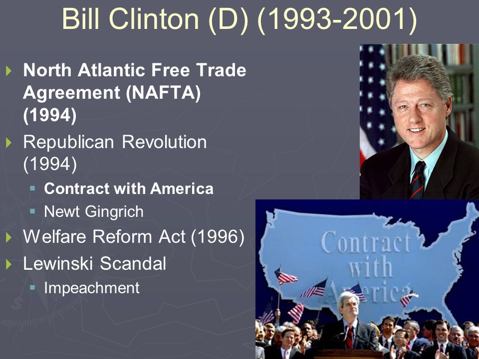 Bill Clinton (D) (1993-2001)   North Atlantic Free Trade Agreement (NAFTA) (1994)   Republican Revolution (1994)   Contract with America   Newt Gingrich   Welfare Reform Act (1996)   Lewinski Scandal   Impeachment