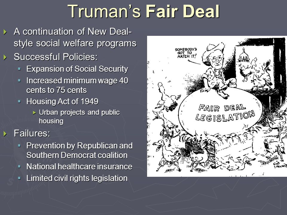 Truman's Fair Deal  A continuation of New Deal- style social welfare programs  Successful Policies:  Expansion of Social Security  Increased minimum wage 40 cents to 75 cents  Housing Act of 1949  Urban projects and public housing  Failures:  Prevention by Republican and Southern Democrat coalition  National healthcare insurance  Limited civil rights legislation