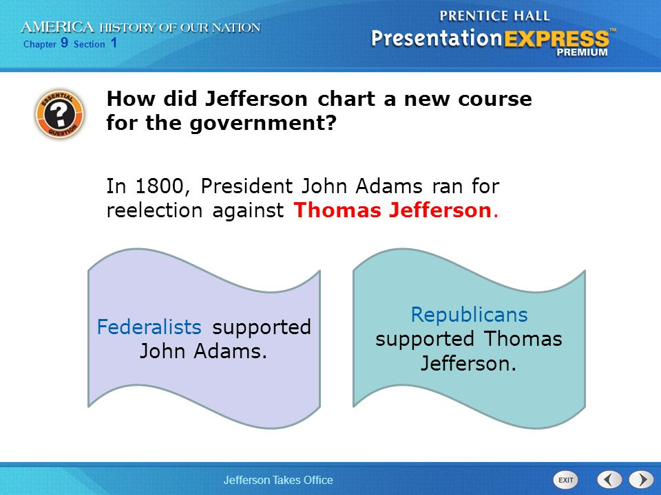 Chapter 9 Section 1 Jefferson Takes Office How did Jefferson chart a new course for the government? In 1800, President John Adams ran for reelection a