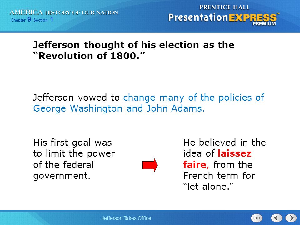 "Chapter 9 Section 1 Jefferson Takes Office Jefferson thought of his election as the ""Revolution of 1800."" His first goal was to limit the power of the"