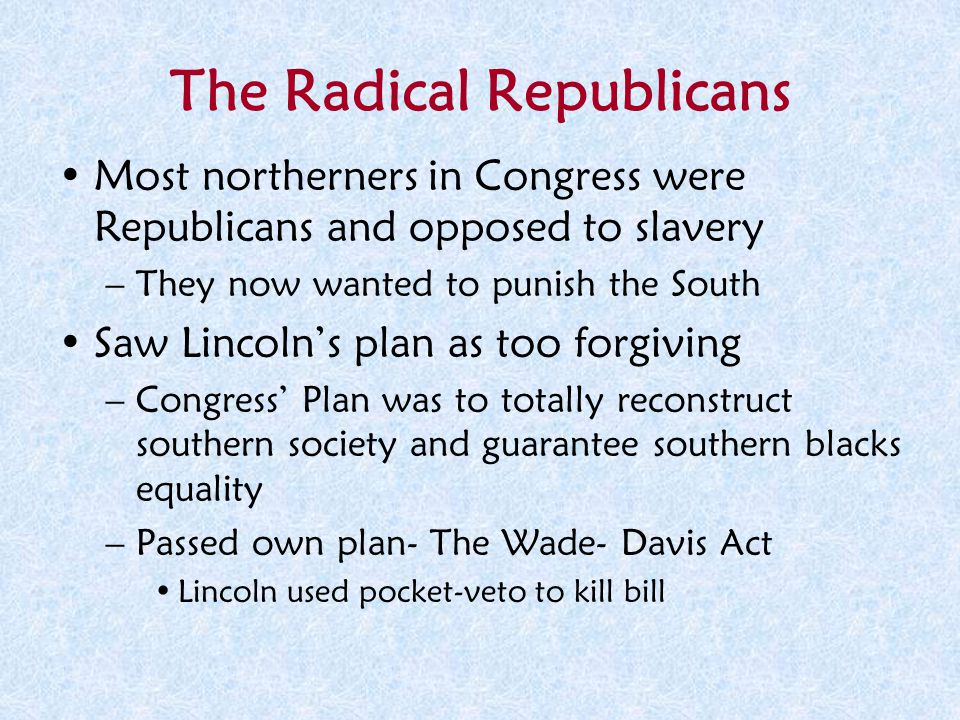 The Radical Republicans Most northerners in Congress were Republicans and opposed to slavery –They now wanted to punish the South Saw Lincoln's plan a