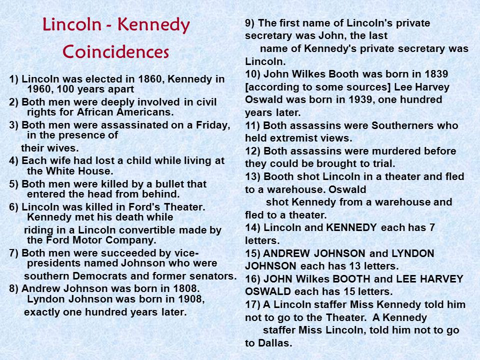 Lincoln - Kennedy Coincidences 1) Lincoln was elected in 1860, Kennedy in 1960, 100 years apart 2) Both men were deeply involved in civil rights for A