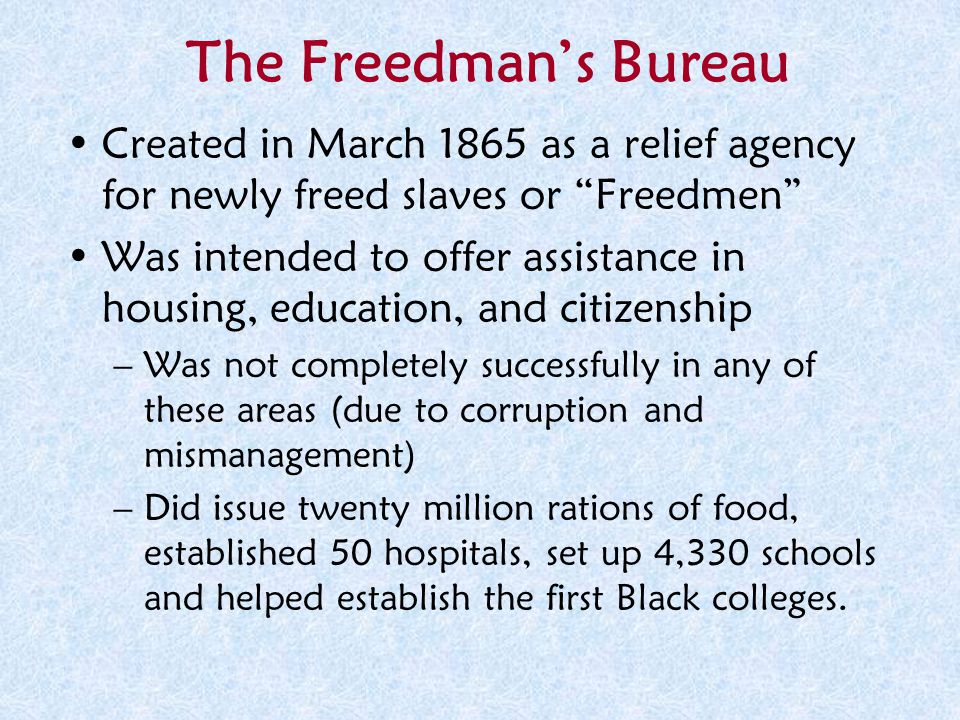"The Freedman's Bureau Created in March 1865 as a relief agency for newly freed slaves or ""Freedmen"" Was intended to offer assistance in housing, educa"