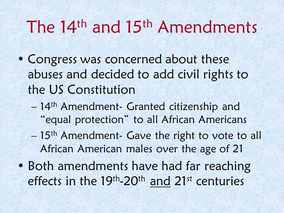 The 14 th and 15 th Amendments Congress was concerned about these abuses and decided to add civil rights to the US Constitution –14 th Amendment- Gran