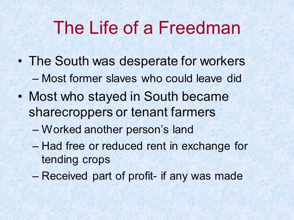 The Life of a Freedman The South was desperate for workers –Most former slaves who could leave did Most who stayed in South became sharecroppers or te