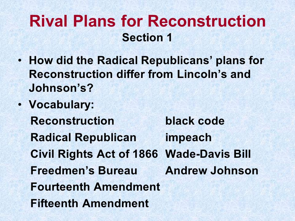 Rival Plans for Reconstruction Section 1 How did the Radical Republicans' plans for Reconstruction differ from Lincoln's and Johnson's? Vocabulary: Re