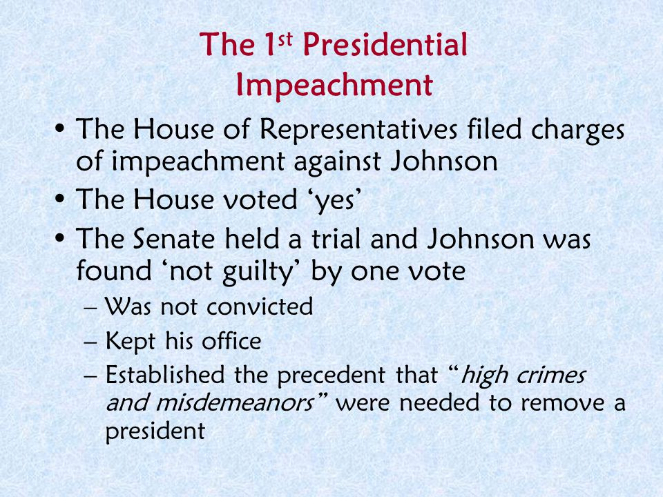 The 1 st Presidential Impeachment The House of Representatives filed charges of impeachment against Johnson The House voted 'yes' The Senate held a tr