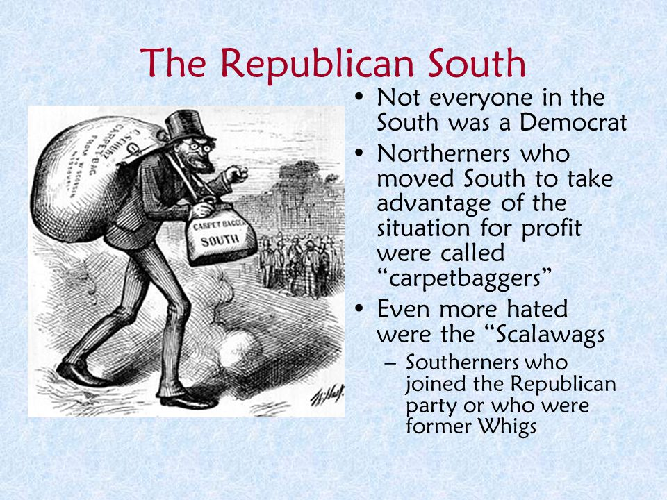 "The Republican South Not everyone in the South was a Democrat Northerners who moved South to take advantage of the situation for profit were called ""c"