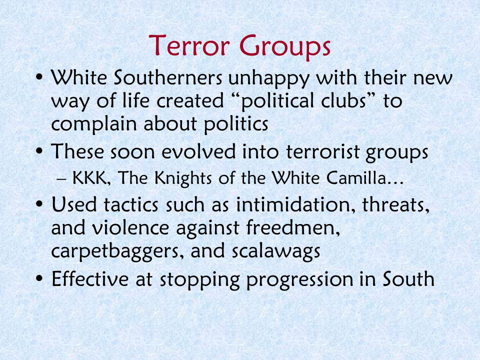 "Terror Groups White Southerners unhappy with their new way of life created ""political clubs"" to complain about politics These soon evolved into terror"