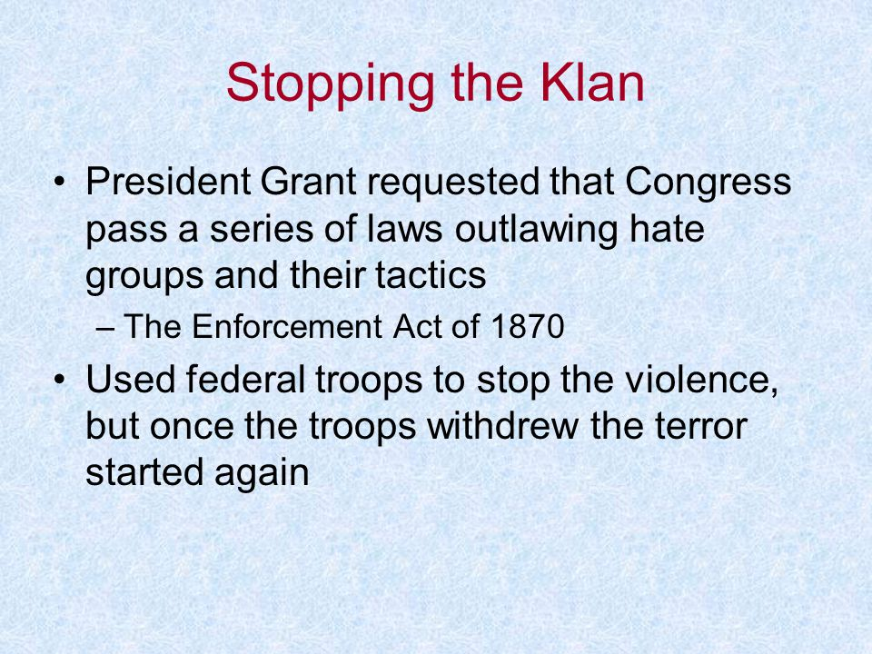 Stopping the Klan President Grant requested that Congress pass a series of laws outlawing hate groups and their tactics –The Enforcement Act of 1870 U