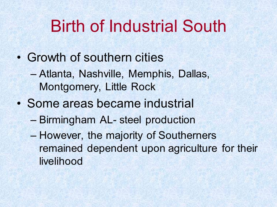Birth of Industrial South Growth of southern cities –Atlanta, Nashville, Memphis, Dallas, Montgomery, Little Rock Some areas became industrial –Birmin