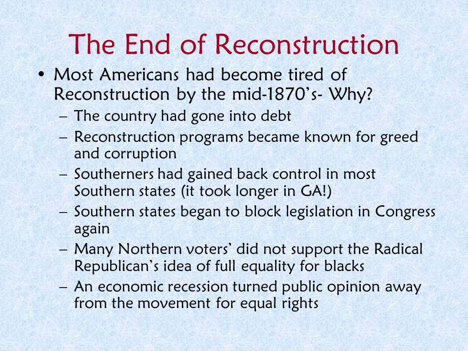 The End of Reconstruction Most Americans had become tired of Reconstruction by the mid-1870's- Why? –The country had gone into debt –Reconstruction pr
