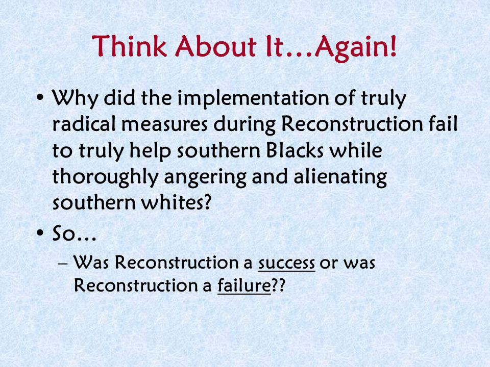 Think About It…Again! Why did the implementation of truly radical measures during Reconstruction fail to truly help southern Blacks while thoroughly a