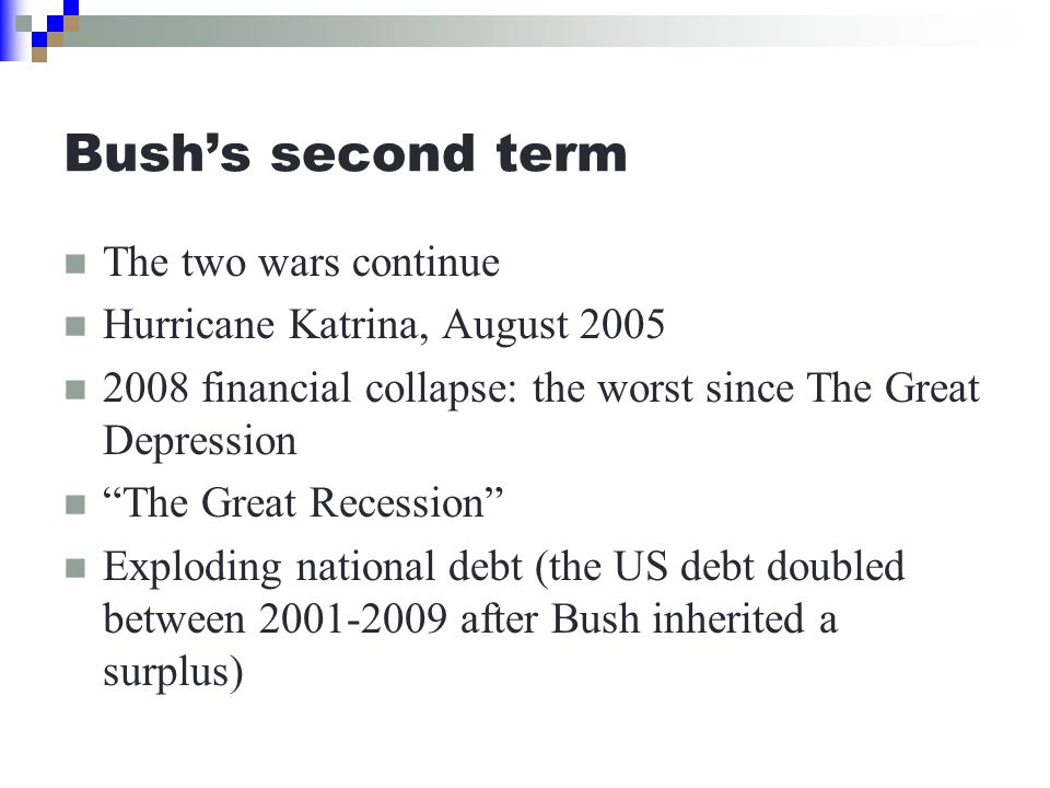 Bush's second term The two wars continue Hurricane Katrina, August 2005 2008 financial collapse: the worst since The Great Depression The Great Recession Exploding national debt (the US debt doubled between 2001-2009 after Bush inherited a surplus)