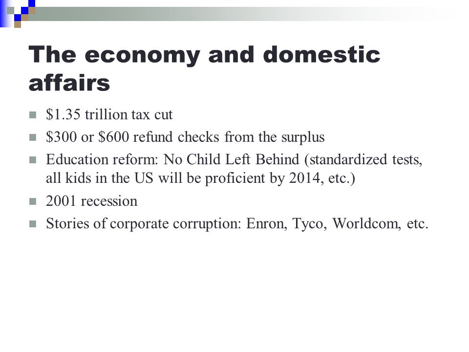 The economy and domestic affairs $1.35 trillion tax cut $300 or $600 refund checks from the surplus Education reform: No Child Left Behind (standardized tests, all kids in the US will be proficient by 2014, etc.) 2001 recession Stories of corporate corruption: Enron, Tyco, Worldcom, etc.