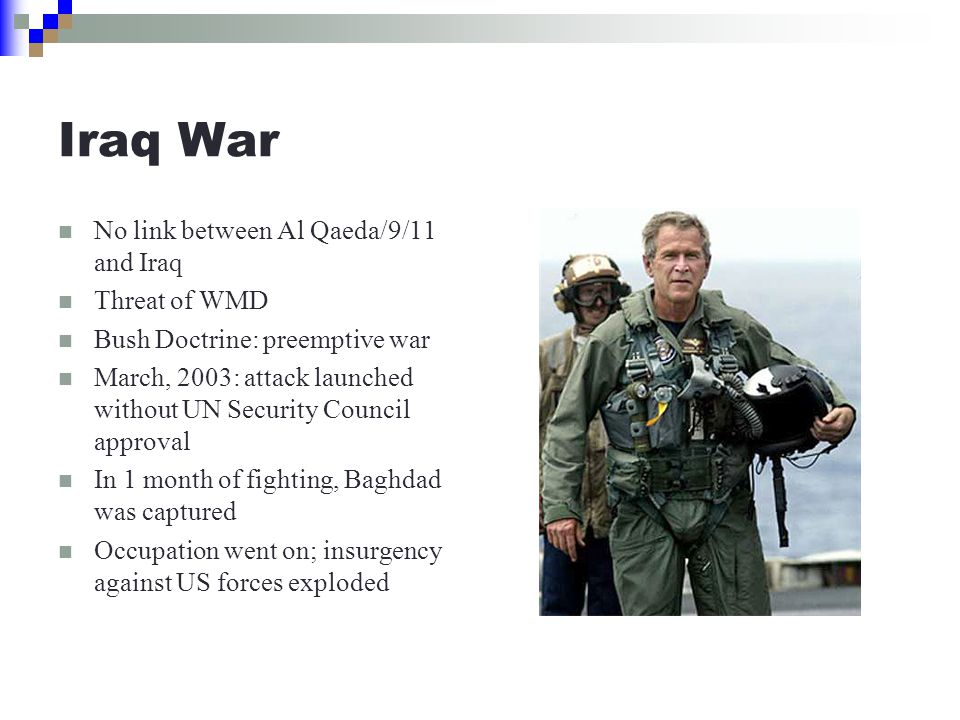 Iraq War No link between Al Qaeda/9/11 and Iraq Threat of WMD Bush Doctrine: preemptive war March, 2003: attack launched without UN Security Council approval In 1 month of fighting, Baghdad was captured Occupation went on; insurgency against US forces exploded