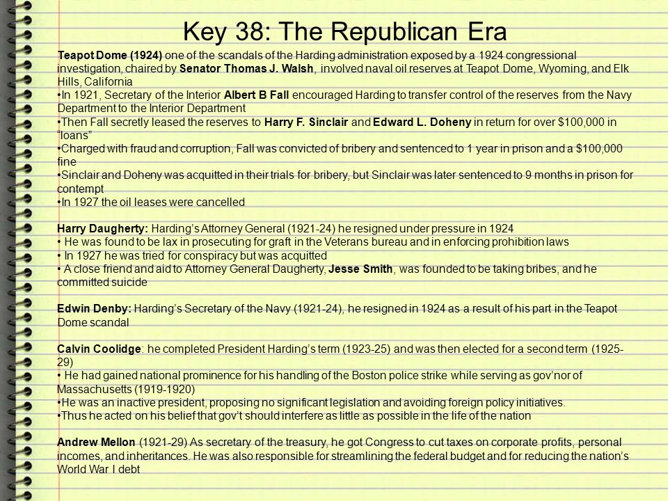 Key 38: The Republican Era Teapot Dome (1924) one of the scandals of the Harding administration exposed by a 1924 congressional investigation, chaired by Senator Thomas J.
