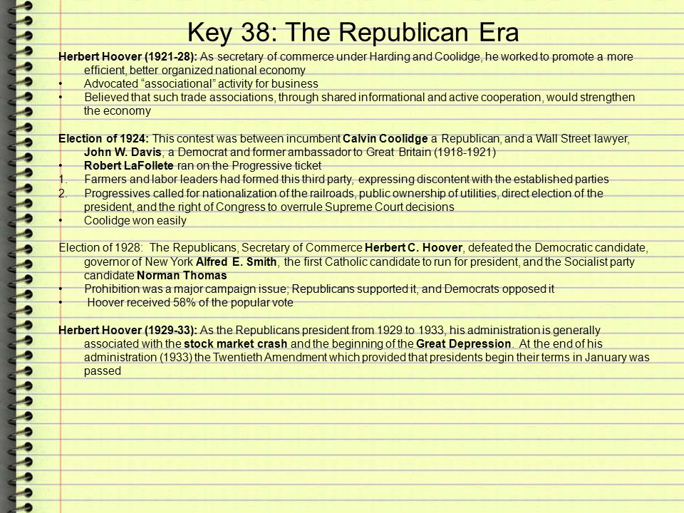 Key 38: The Republican Era Herbert Hoover (1921-28): As secretary of commerce under Harding and Coolidge, he worked to promote a more efficient, better organized national economy Advocated associational activity for business Believed that such trade associations, through shared informational and active cooperation, would strengthen the economy Election of 1924: This contest was between incumbent Calvin Coolidge a Republican, and a Wall Street lawyer, John W.
