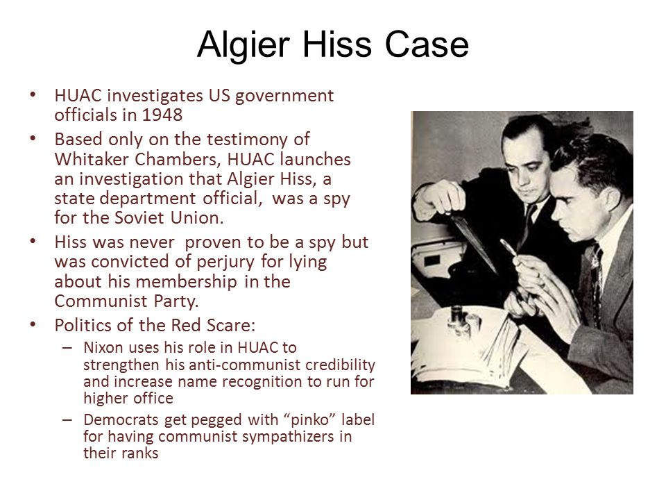 Algier Hiss Case HUAC investigates US government officials in 1948 Based only on the testimony of Whitaker Chambers, HUAC launches an investigation that Algier Hiss, a state department official, was a spy for the Soviet Union.