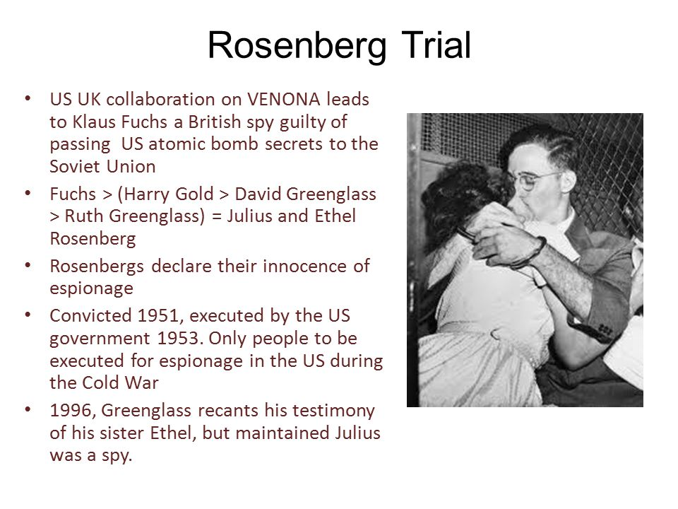 Rosenberg Trial US UK collaboration on VENONA leads to Klaus Fuchs a British spy guilty of passing US atomic bomb secrets to the Soviet Union Fuchs > (Harry Gold > David Greenglass > Ruth Greenglass) = Julius and Ethel Rosenberg Rosenbergs declare their innocence of espionage Convicted 1951, executed by the US government 1953.