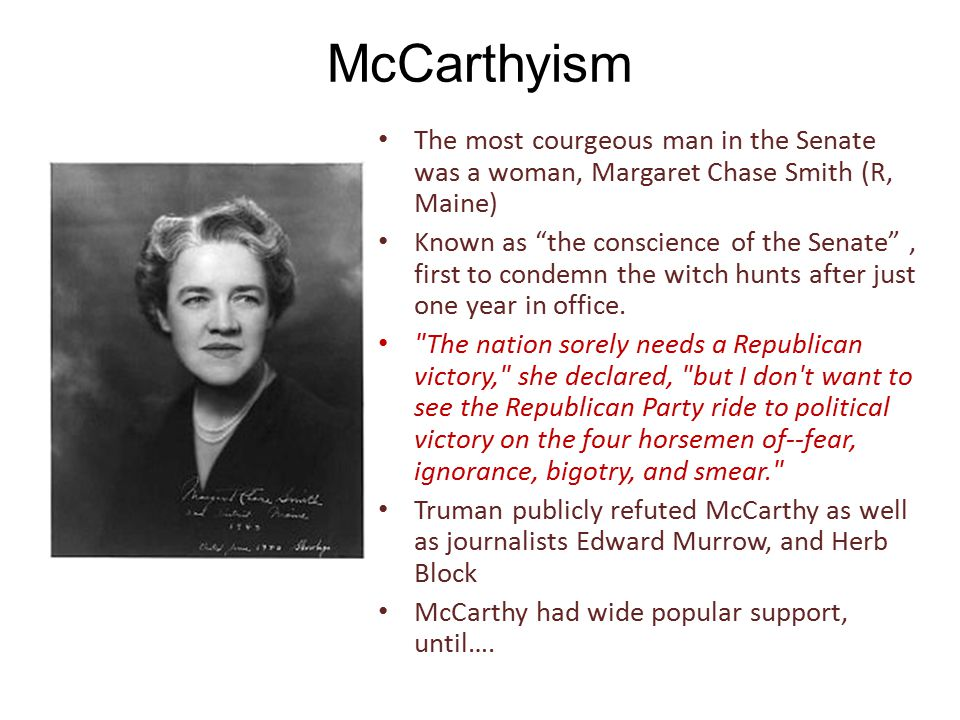 McCarthyism The most courgeous man in the Senate was a woman, Margaret Chase Smith (R, Maine) Known as the conscience of the Senate , first to condemn the witch hunts after just one year in office.