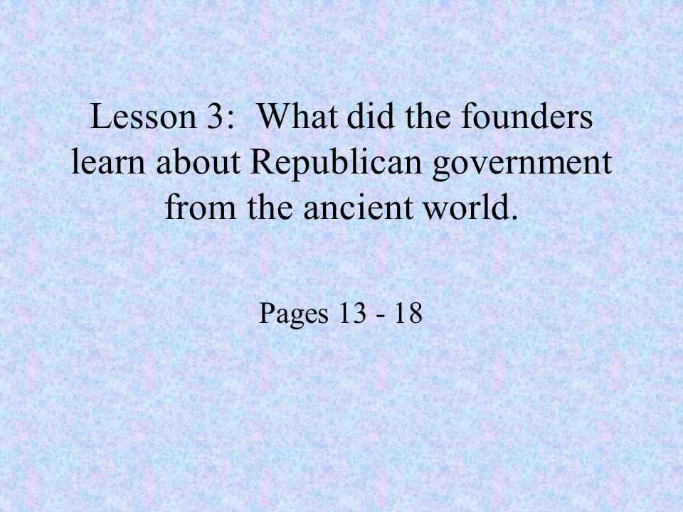 Lesson 3: What did the founders learn about Republican government from the ancient world. Pages 13 - 18