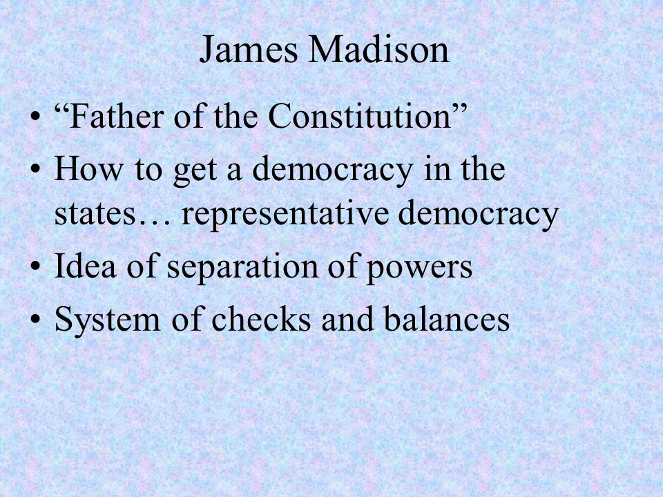 """James Madison """"Father of the Constitution"""" How to get a democracy in the states… representative democracy Idea of separation of powers System of check"""