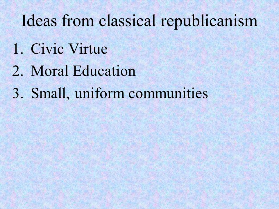 Ideas from classical republicanism 1.Civic Virtue 2.Moral Education 3.Small, uniform communities