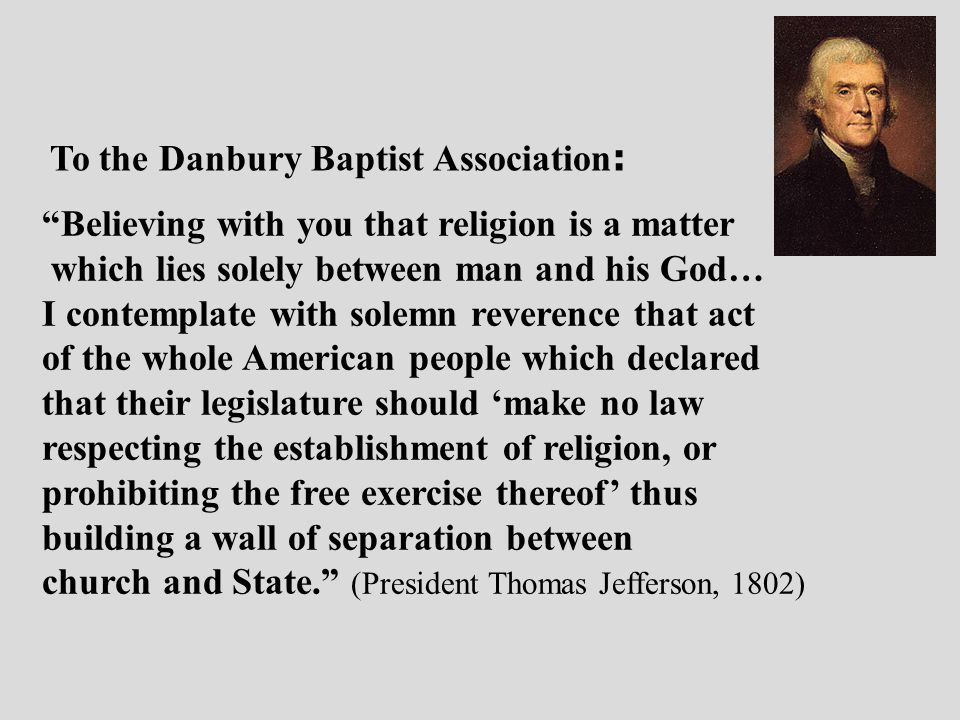 Believing with you that religion is a matter which lies solely between man and his God… I contemplate with solemn reverence that act of the whole American people which declared that their legislature should 'make no law respecting the establishment of religion, or prohibiting the free exercise thereof' thus building a wall of separation between church and State. (President Thomas Jefferson, 1802) To the Danbury Baptist Association :