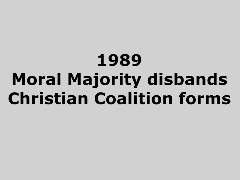 1989 Moral Majority disbands Christian Coalition forms