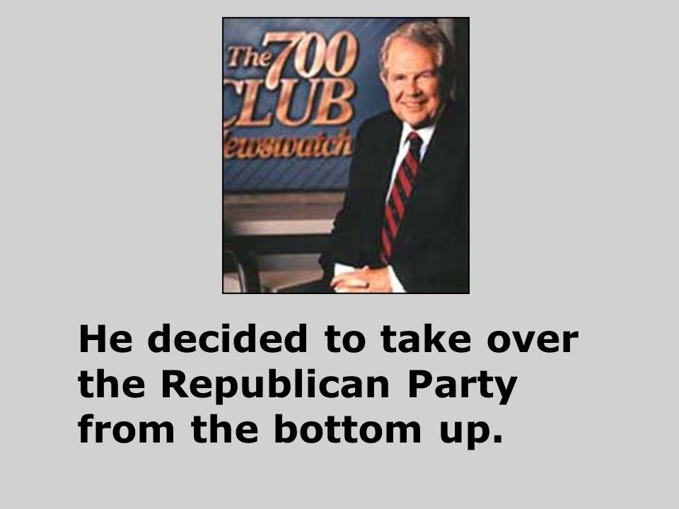 He decided to take over the Republican Party from the bottom up.