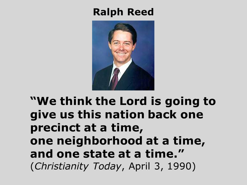 We think the Lord is going to give us this nation back one precinct at a time, one neighborhood at a time, and one state at a time. (Christianity Today, April 3, 1990) Ralph Reed