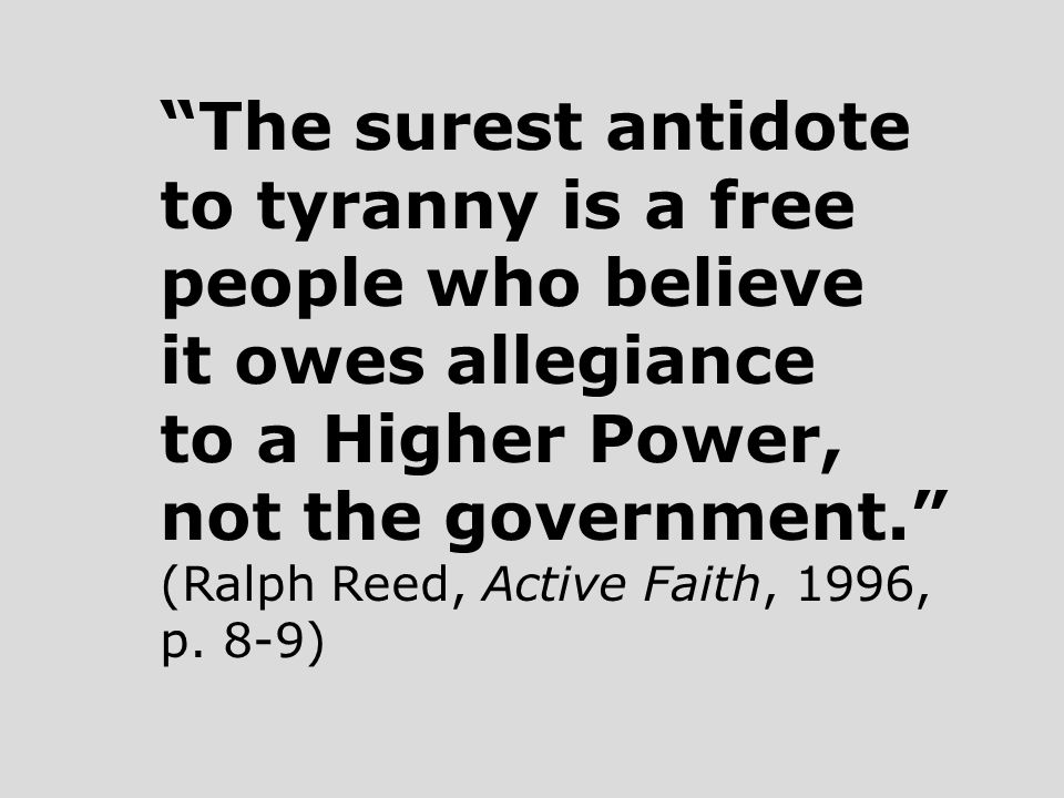 The surest antidote to tyranny is a free people who believe it owes allegiance to a Higher Power, not the government. (Ralph Reed, Active Faith, 1996, p.