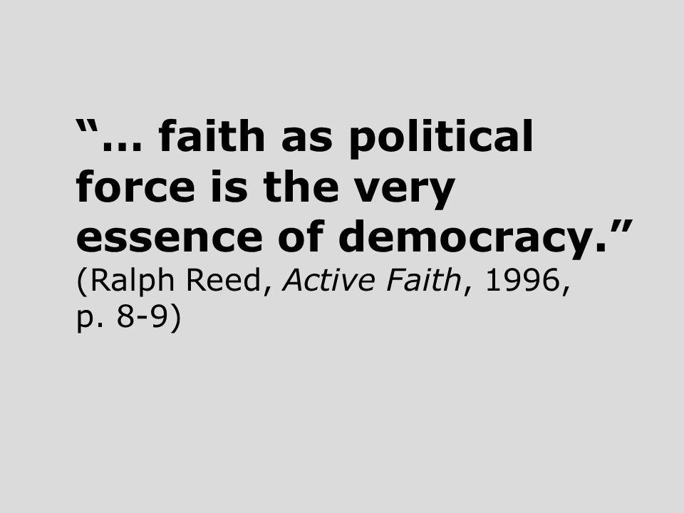 … faith as political force is the very essence of democracy. (Ralph Reed, Active Faith, 1996, p.