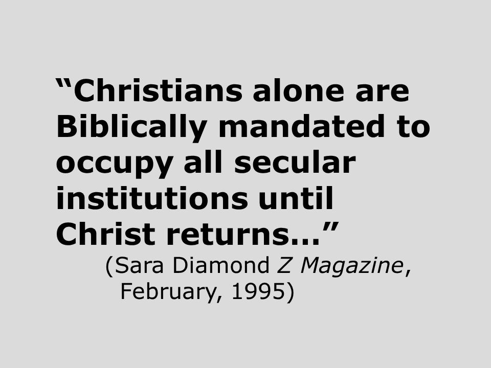 Christians alone are Biblically mandated to occupy all secular institutions until Christ returns… (Sara Diamond Z Magazine, February, 1995)