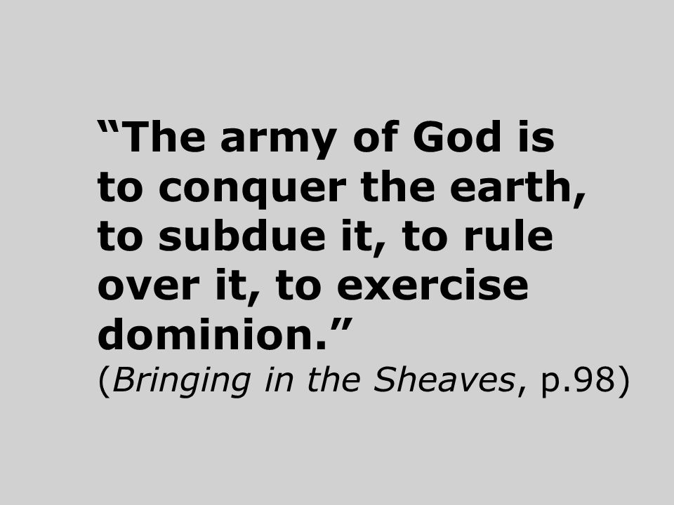 The army of God is to conquer the earth, to subdue it, to rule over it, to exercise dominion. (Bringing in the Sheaves, p.98)