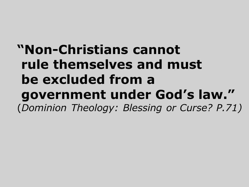 Non-Christians cannot rule themselves and must be excluded from a government under God's law. (Dominion Theology: Blessing or Curse.