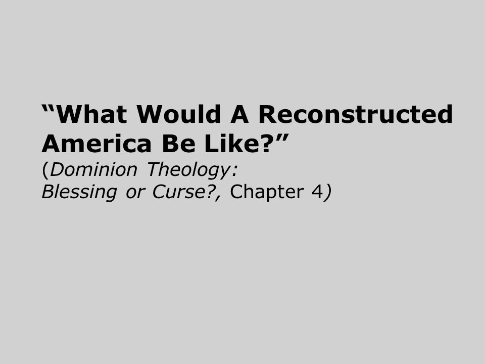What Would A Reconstructed America Be Like (Dominion Theology: Blessing or Curse , Chapter 4)