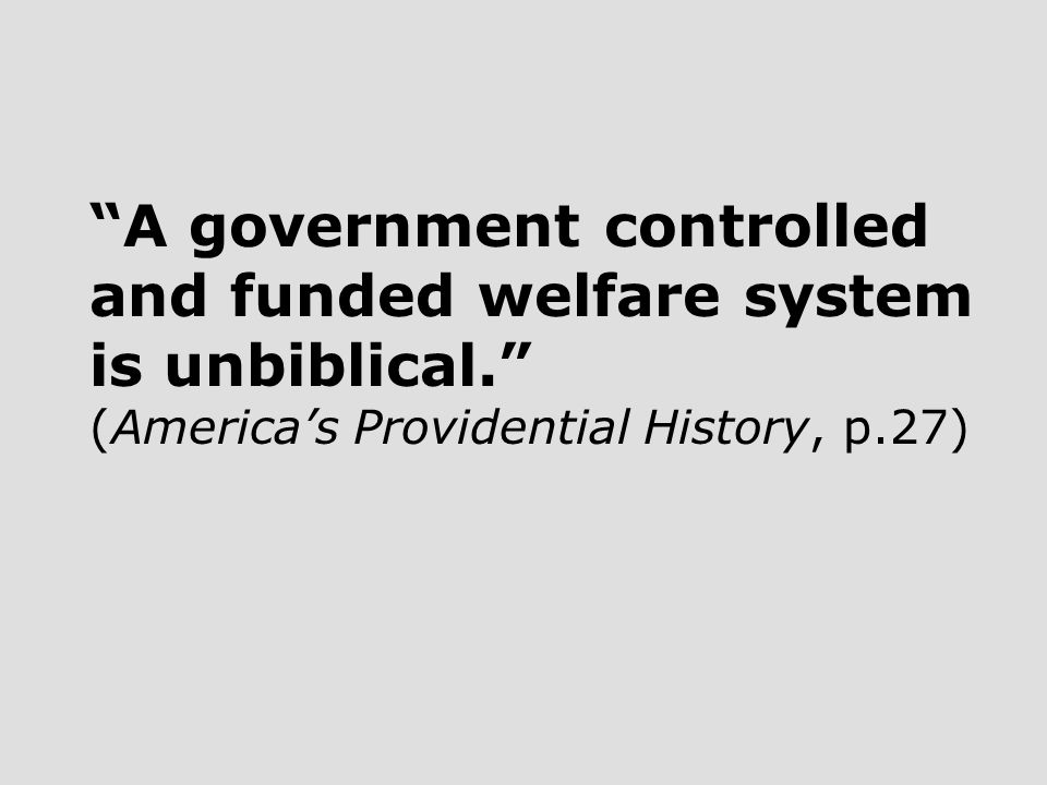 A government controlled and funded welfare system is unbiblical. (America's Providential History, p.27)