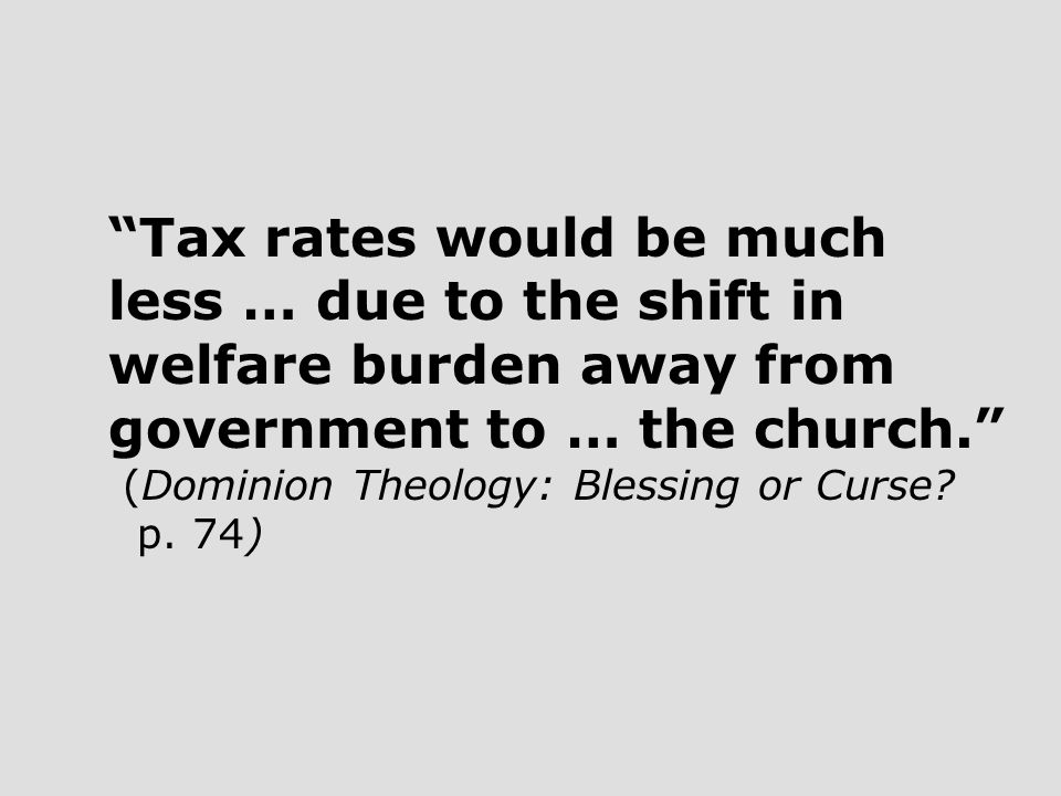 Tax rates would be much less … due to the shift in welfare burden away from government to … the church. (Dominion Theology: Blessing or Curse.