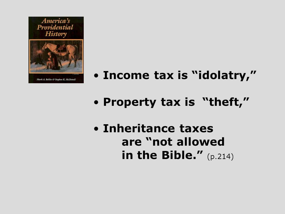 Income tax is idolatry, Property tax is theft, Inheritance taxes are not allowed in the Bible. (p.214)