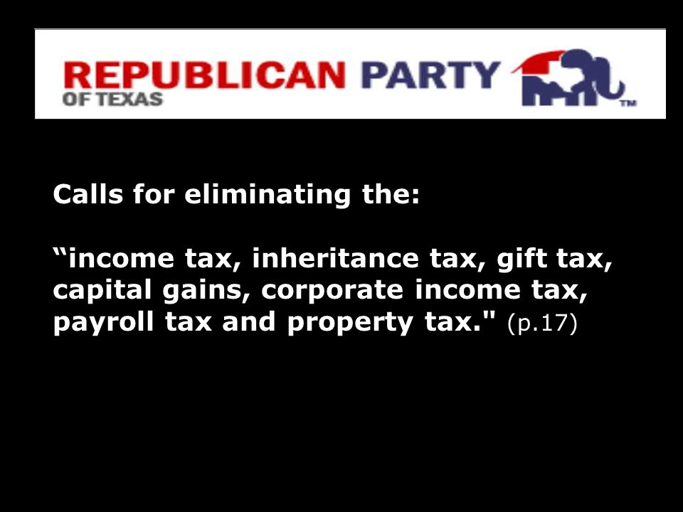 Calls for eliminating the: income tax, inheritance tax, gift tax, capital gains, corporate income tax, payroll tax and property tax. (p.17)