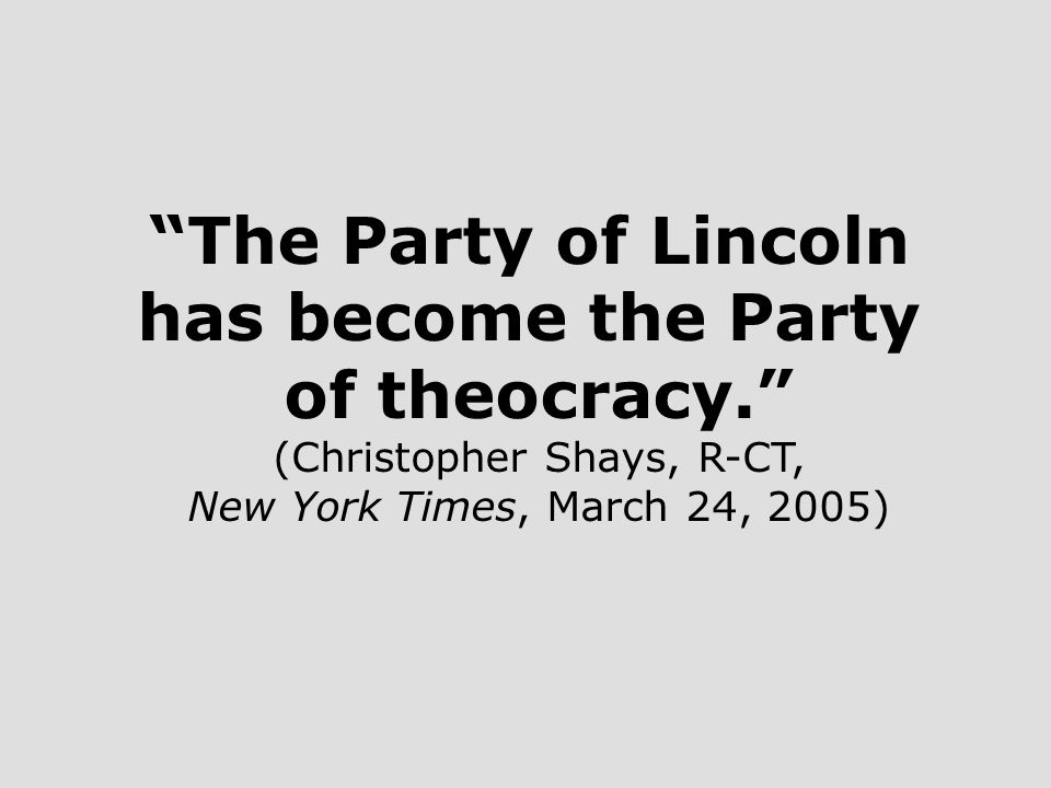 The Party of Lincoln has become the Party of theocracy. (Christopher Shays, R-CT, New York Times, March 24, 2005)