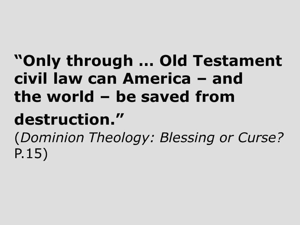 Only through … Old Testament civil law can America – and the world – be saved from destruction. (Dominion Theology: Blessing or Curse.