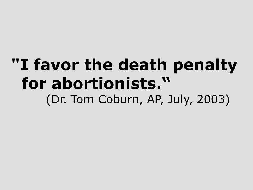 I favor the death penalty for abortionists. (Dr. Tom Coburn, AP, July, 2003)