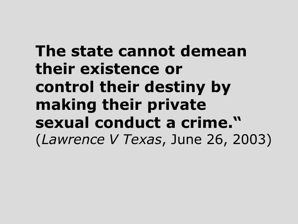 The state cannot demean their existence or control their destiny by making their private sexual conduct a crime. (Lawrence V Texas, June 26, 2003)
