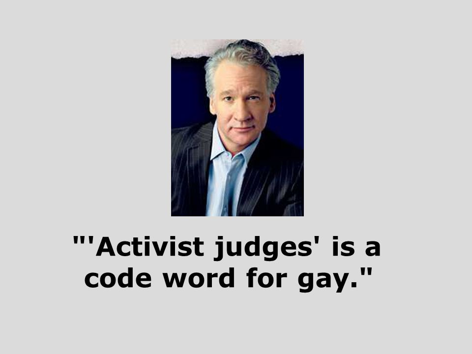 Activist judges is a code word for gay.