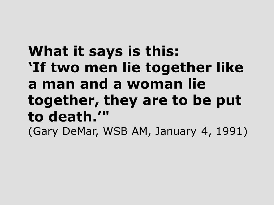 What it says is this: 'If two men lie together like a man and a woman lie together, they are to be put to death.' (Gary DeMar, WSB AM, January 4, 1991)