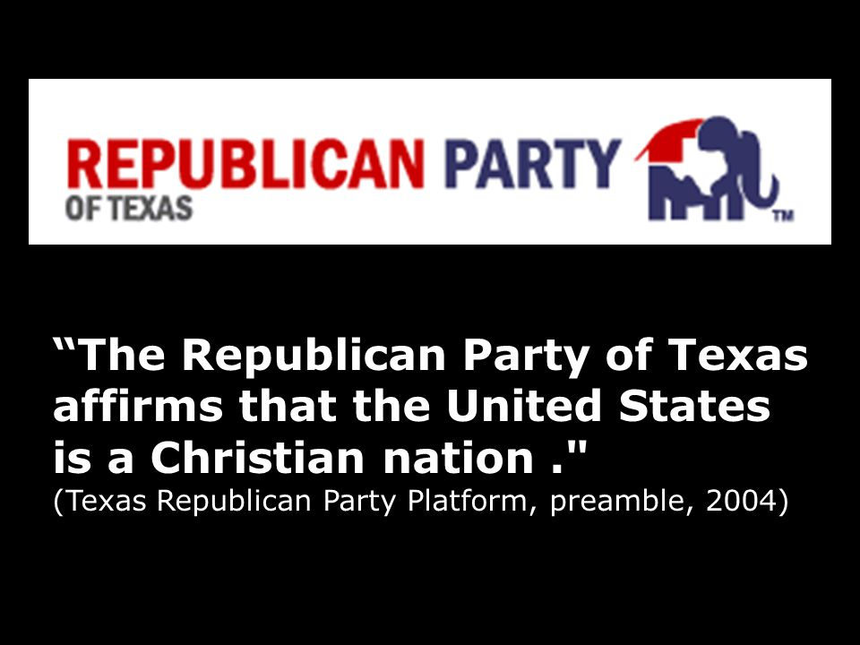The Republican Party of Texas affirms that the United States is a Christian nation. (Texas Republican Party Platform, preamble, 2004)