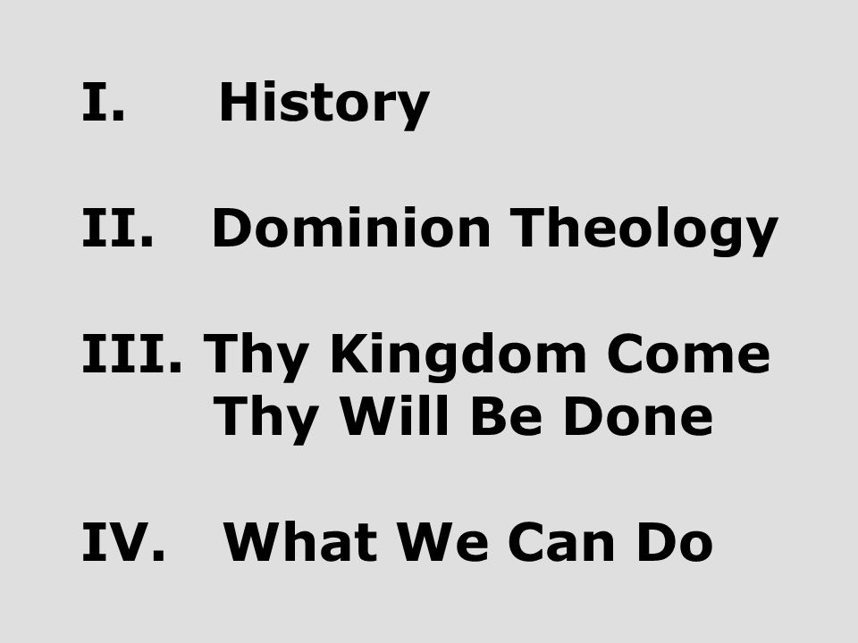 I. History II. Dominion Theology III. Thy Kingdom Come Thy Will Be Done IV. What We Can Do